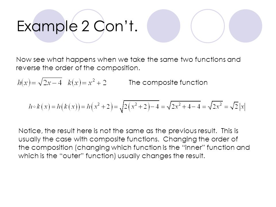 Example 2 Cont. Now see what happens when we take the same two functions and reverse the order of the composition. The composite function Notice, the