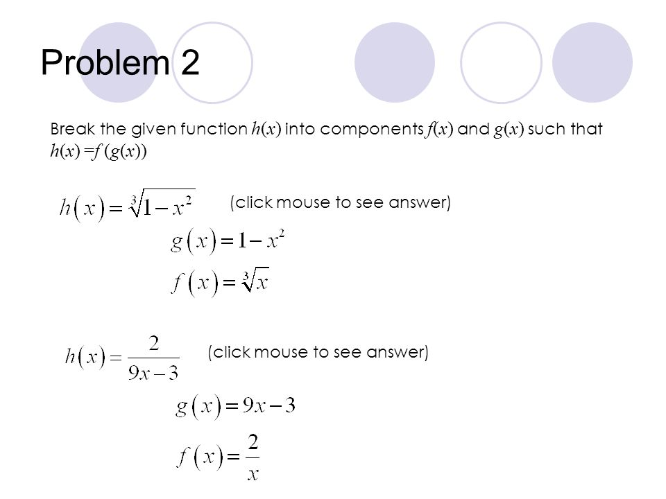 Problem 2 Break the given function h(x) into components f(x) and g(x) such that h(x) =f (g(x)) (click mouse to see answer)