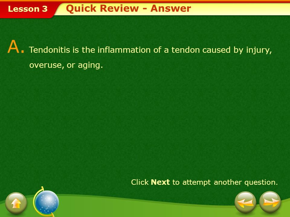 Lesson 3 Provide a short answer to the question given below. Click Next to view the answer. Q. What is tendonitis? Why does it occur? Quick Review