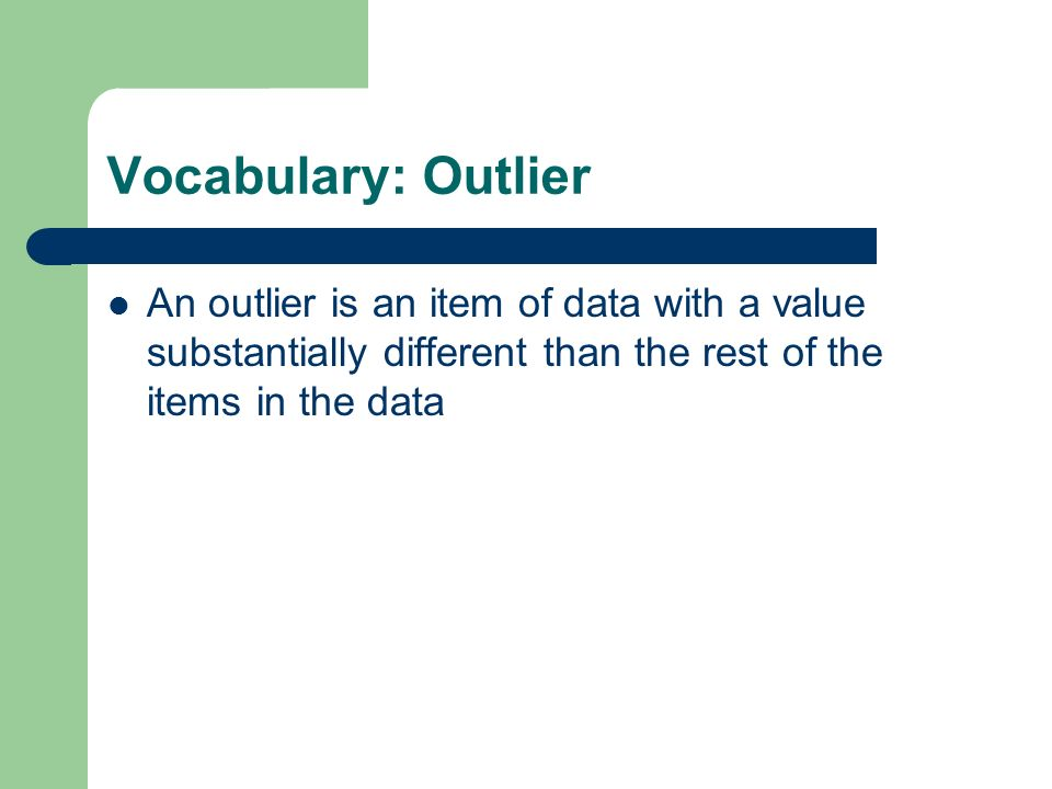 Vocabulary: Outlier An outlier is an item of data with a value substantially different than the rest of the items in the data