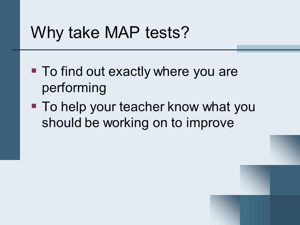 Why take MAP tests? To find out exactly where you are performing To help your teacher know what you should be working on to improve