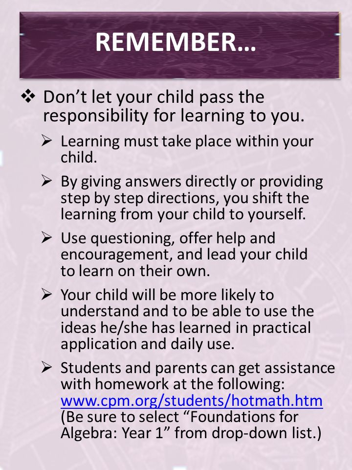 REMEMBER… Dont let your child pass the responsibility for learning to you. Learning must take place within your child. By giving answers directly or p