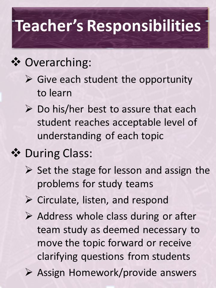 Students Responsibilities Actively contribute in whole class and study team work and discussions Complete or attempt all assigned problems and turn in assignments in a timely manner Check and correct problems on assignments (usually with study team) based on answers and solutions provided in class Ask for help when needed from study team or teacher/attempt to help when asked by other students Take notes and make Tool Kit entries when recommended by teacher or text Keep a well-organized notebook Do not distract other students