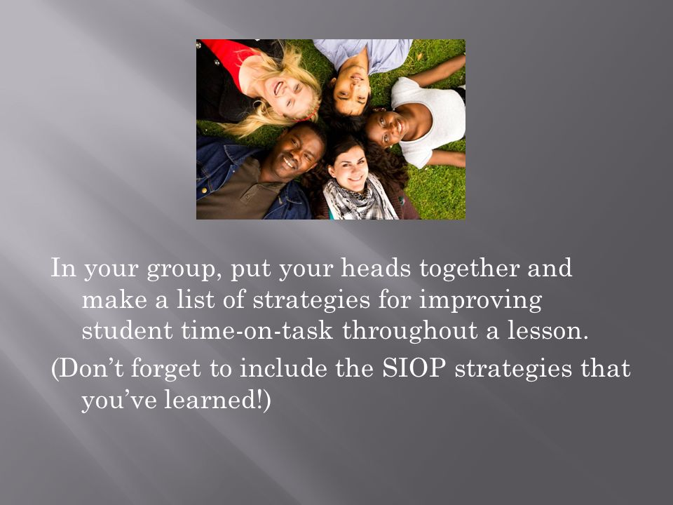 In your group, put your heads together and make a list of strategies for improving student time-on-task throughout a lesson. (Dont forget to include t