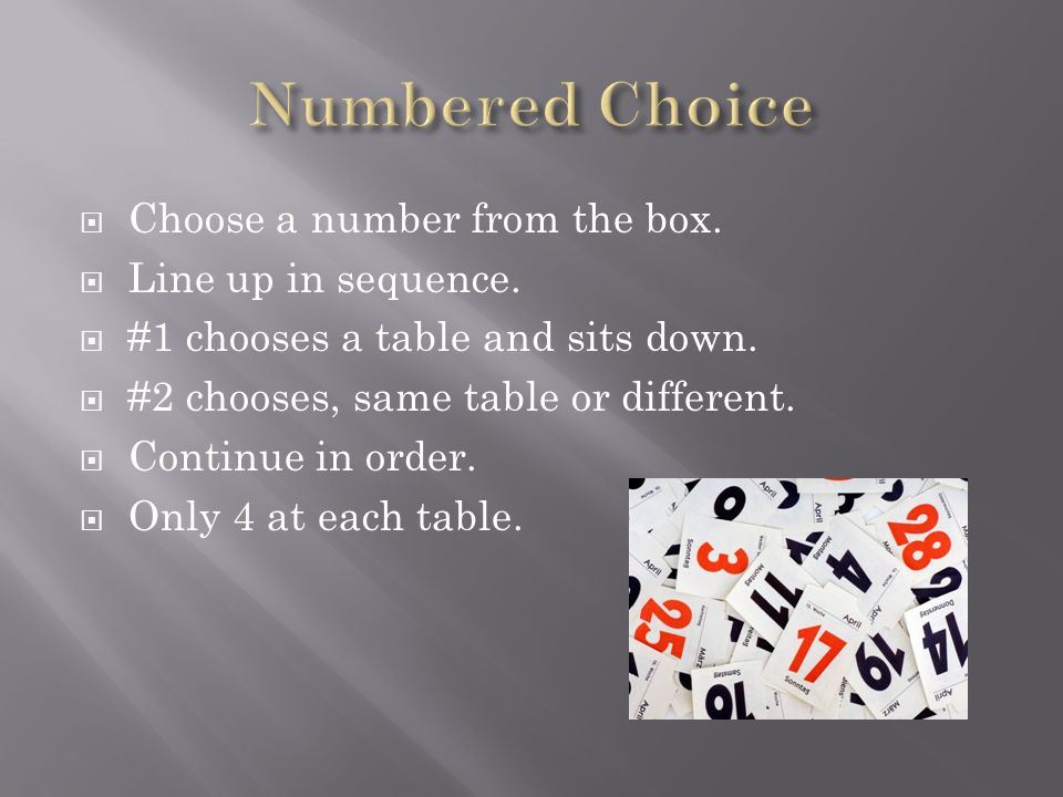 Choose a number from the box. Line up in sequence. #1 chooses a table and sits down. #2 chooses, same table or different. Continue in order. Only 4 at