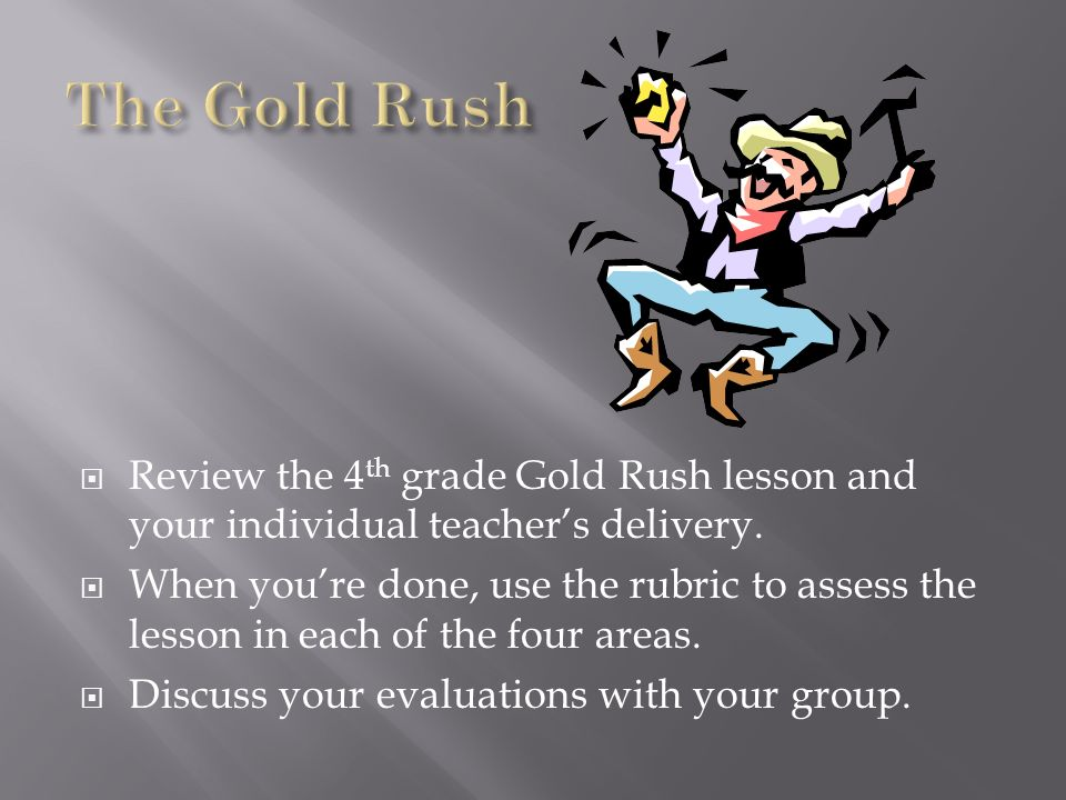 Review the 4 th grade Gold Rush lesson and your individual teachers delivery. When youre done, use the rubric to assess the lesson in each of the four