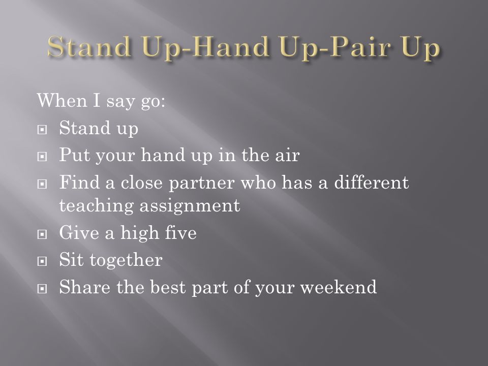 When I say go: Stand up Put your hand up in the air Find a close partner who has a different teaching assignment Give a high five Sit together Share t