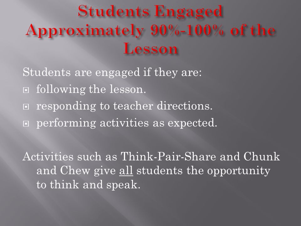 Students are engaged if they are: following the lesson. responding to teacher directions. performing activities as expected. Activities such as Think-