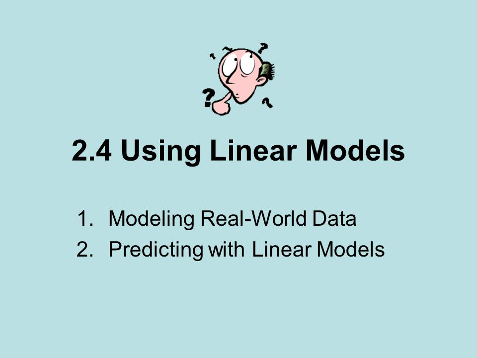 2.4 Using Linear Models 1.Modeling Real-World Data 2.Predicting with Linear Models