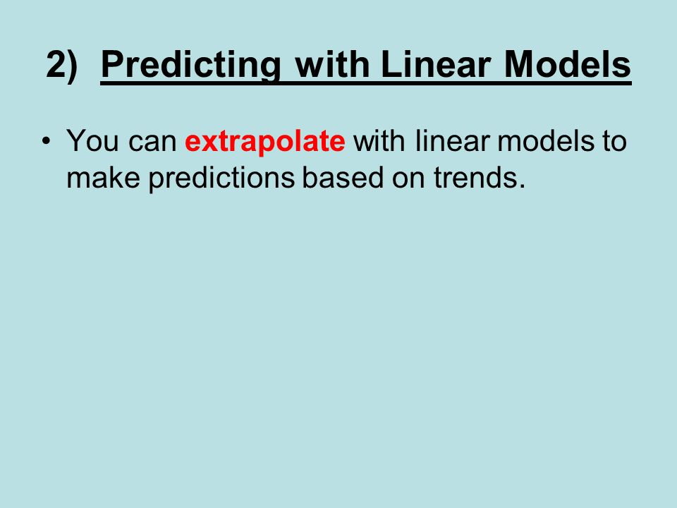 2) Predicting with Linear Models You can extrapolate with linear models to make predictions based on trends.