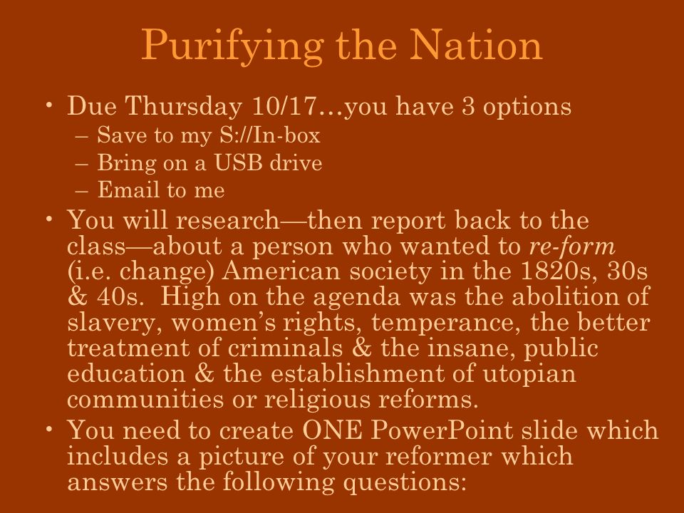 Purifying the Nation Due Thursday 10/17…you have 3 options –Save to my S://In-box –Bring on a USB drive –Email to me You will researchthen report back