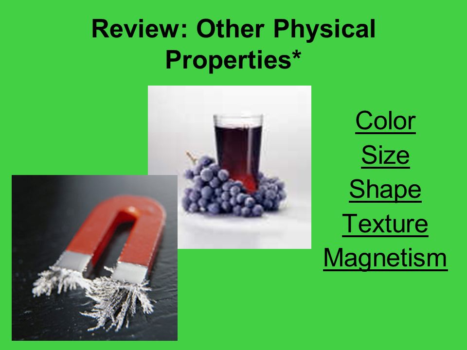 Review: Other Physical Properties* Color Size Shape Texture Magnetism