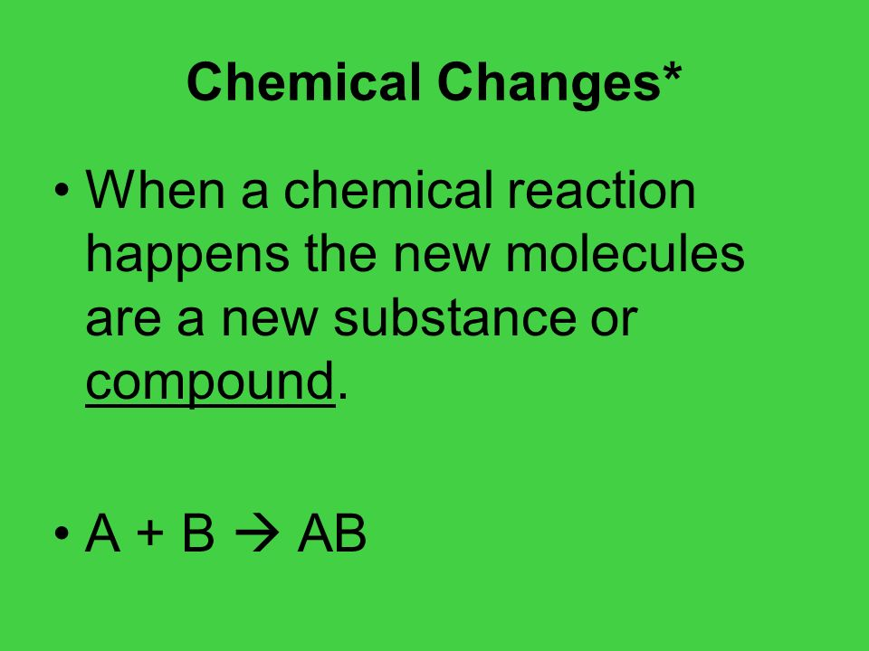 Chemical Changes* When a chemical reaction happens the new molecules are a new substance or compound. A + B AB