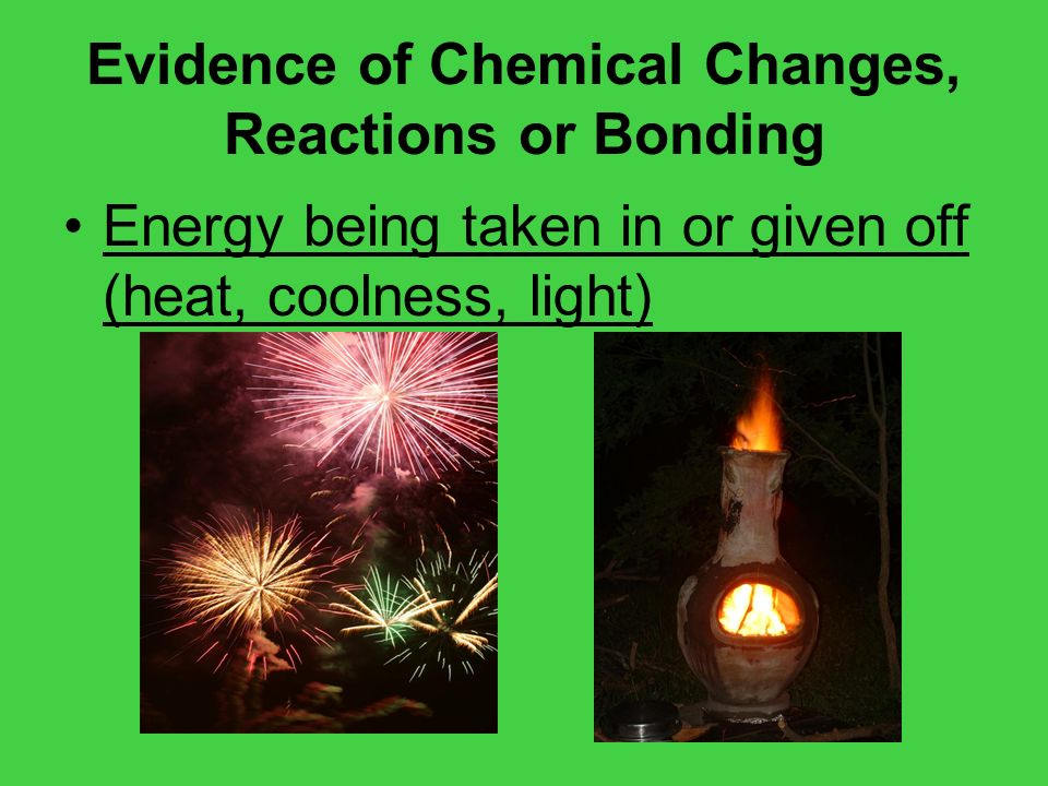 Evidence of Chemical Changes, Reactions or Bonding Energy being taken in or given off (heat, coolness, light)
