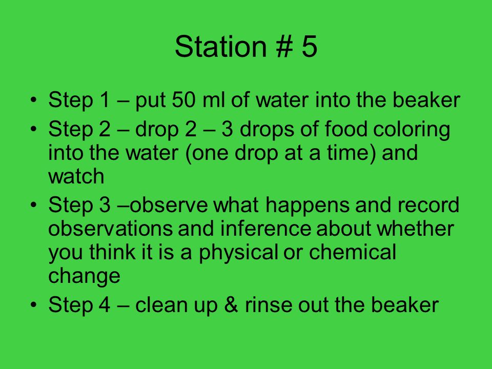 Station # 5 Step 1 – put 50 ml of water into the beaker Step 2 – drop 2 – 3 drops of food coloring into the water (one drop at a time) and watch Step