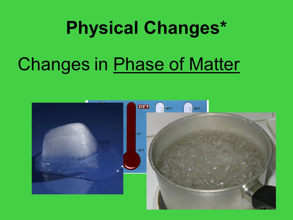 Physical Changes* Changes in Phase of Matter