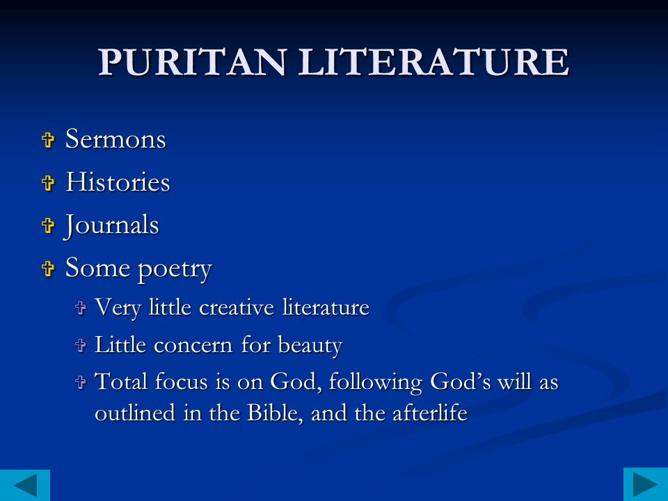 PURITAN LITERATURE Sermons Sermons Histories Histories Journals Journals Some poetry Some poetry Very little creative literature Very little creative literature Little concern for beauty Little concern for beauty Total focus is on God, following Gods will as outlined in the Bible, and the afterlife Total focus is on God, following Gods will as outlined in the Bible, and the afterlife