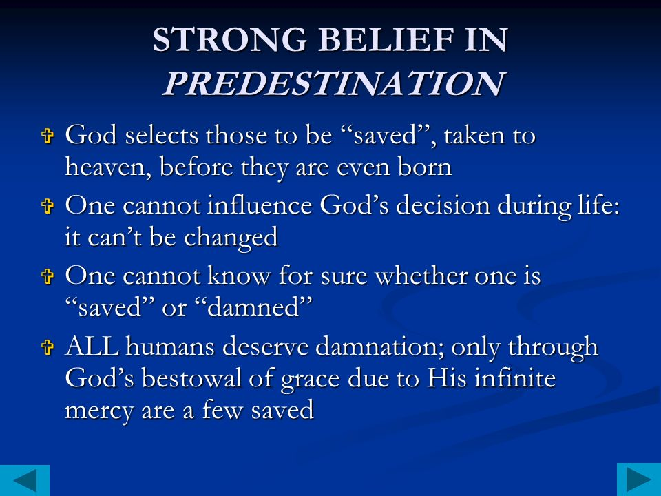 STRONG BELIEF IN PREDESTINATION God selects those to be saved, taken to heaven, before they are even born God selects those to be saved, taken to heaven, before they are even born One cannot influence Gods decision during life: it cant be changed One cannot influence Gods decision during life: it cant be changed One cannot know for sure whether one is saved or damned One cannot know for sure whether one is saved or damned ALL humans deserve damnation; only through Gods bestowal of grace due to His infinite mercy are a few saved ALL humans deserve damnation; only through Gods bestowal of grace due to His infinite mercy are a few saved