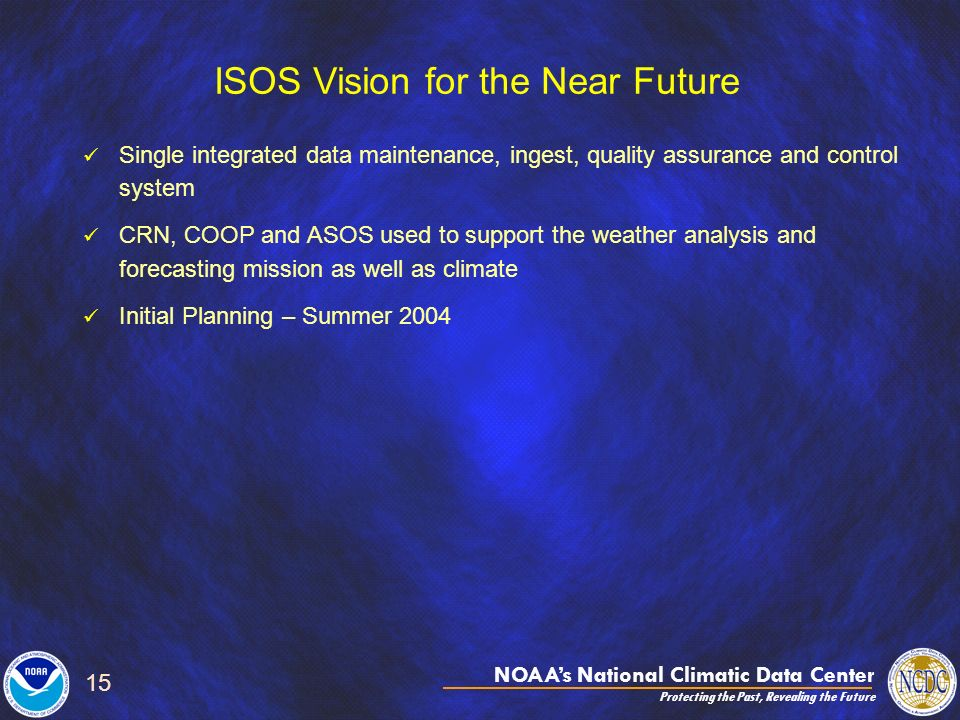 NOAAs National Climatic Data Center Protecting the Past, Revealing the Future 15 ISOS Vision for the Near Future Single integrated data maintenance, ingest, quality assurance and control system CRN, COOP and ASOS used to support the weather analysis and forecasting mission as well as climate Initial Planning – Summer 2004