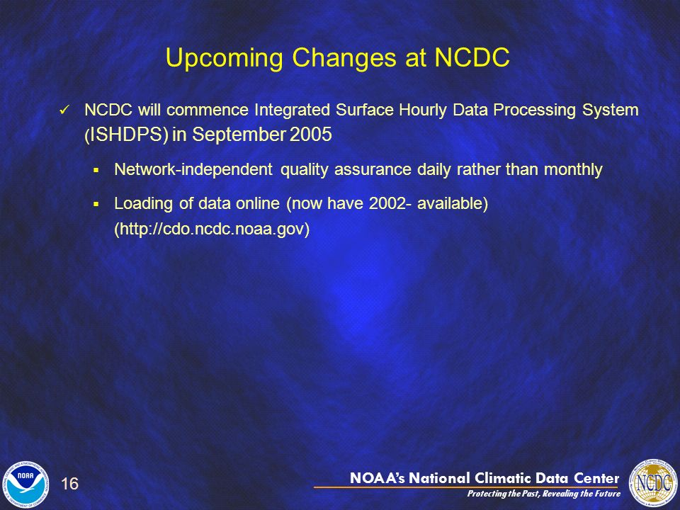 NOAAs National Climatic Data Center Protecting the Past, Revealing the Future 16 Upcoming Changes at NCDC NCDC will commence Integrated Surface Hourly Data Processing System ( ISHDPS) in September 2005 Network-independent quality assurance daily rather than monthly Loading of data online (now have 2002- available) (http://cdo.ncdc.noaa.gov)