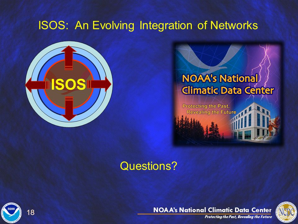 NOAAs National Climatic Data Center Protecting the Past, Revealing the Future 18 ISOS: An Evolving Integration of Networks ISOS Questions?