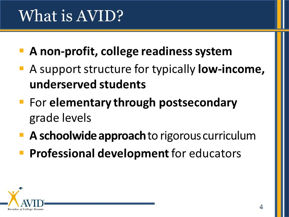 4 A non-profit, college readiness system A support structure for typically low-income, underserved students For elementary through postsecondary grade levels A schoolwide approach to rigorous curriculum Professional development for educators What is AVID?