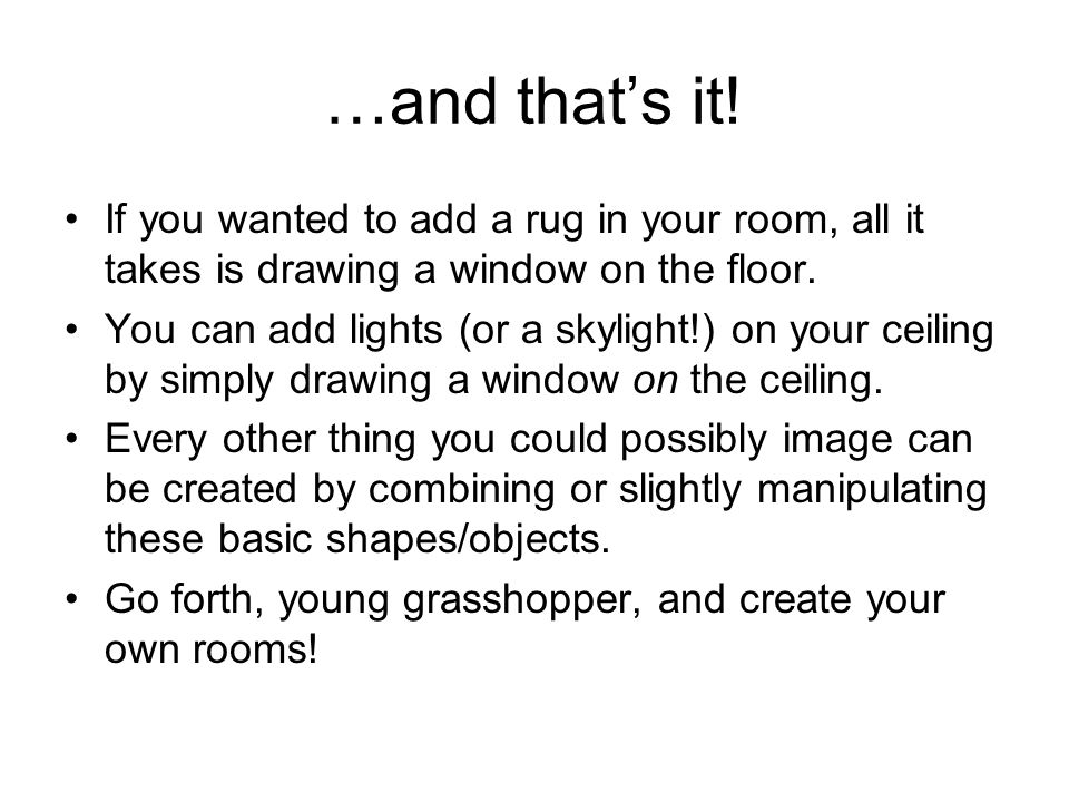 …and thats it! If you wanted to add a rug in your room, all it takes is drawing a window on the floor. You can add lights (or a skylight!) on your cei