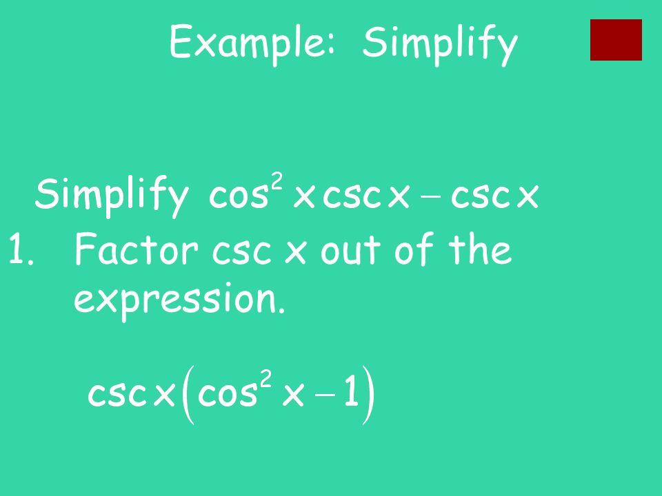 Example: Simplify 1.Factor csc x out of the expression.