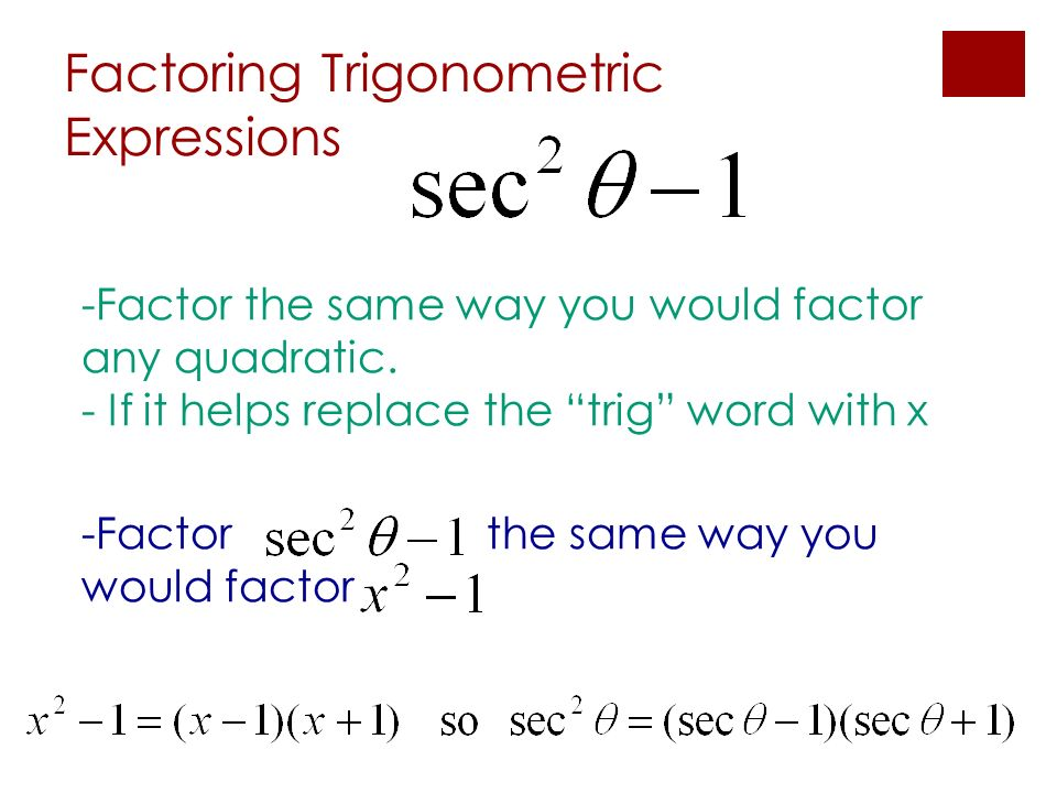 Factoring Trigonometric Expressions -Factor the same way you would factor any quadratic. - If it helps replace the trig word with x -Factor the same w