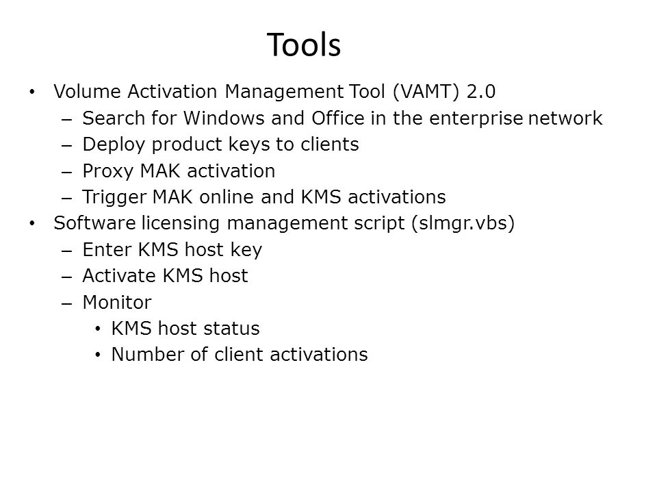 Multiple Activation Key (MAK) MAK key available to volume license customers on request Install the MAK on the client Directly Provisioned by the IT Pro (Image or Proxy) Activate with Microsoft Online (directly or via Proxy) Phone, SMS text messaging Perpetual activation Some conditions may require reactivation Internal External VAMT Image One Time Volume License Agreement Microsoft Hosted Activation Services