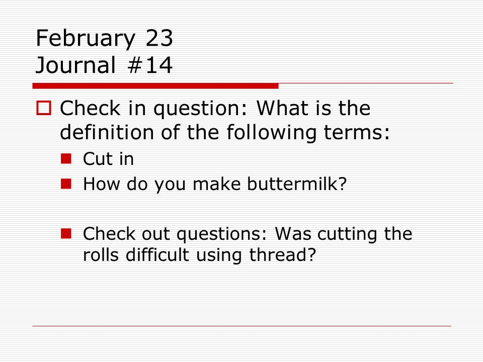 February 23 Journal #14 Check in question: What is the definition of the following terms: Cut in How do you make buttermilk? Check out questions: Was