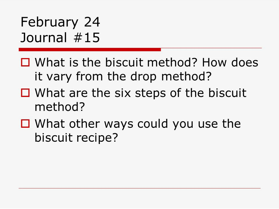 February 24 Journal #15 What is the biscuit method? How does it vary from the drop method? What are the six steps of the biscuit method? What other wa