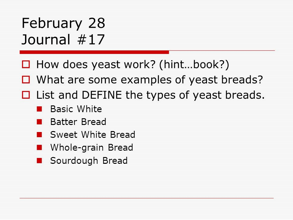 February 28 Journal #17 How does yeast work? (hint…book?) What are some examples of yeast breads? List and DEFINE the types of yeast breads. Basic Whi