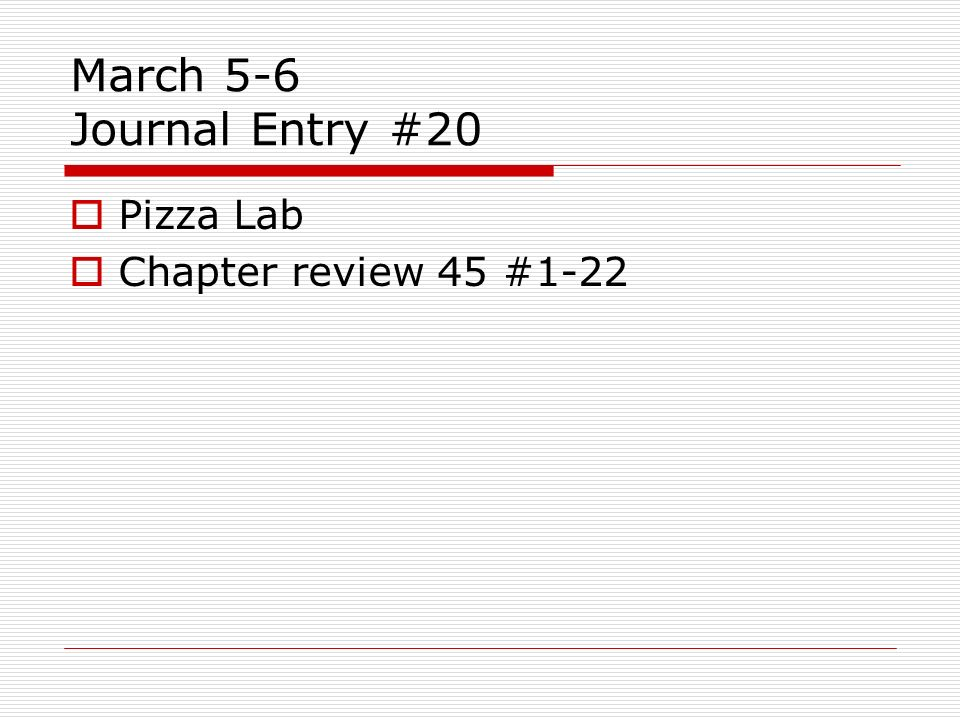 March 5-6 Journal Entry #20 Pizza Lab Chapter review 45 #1-22
