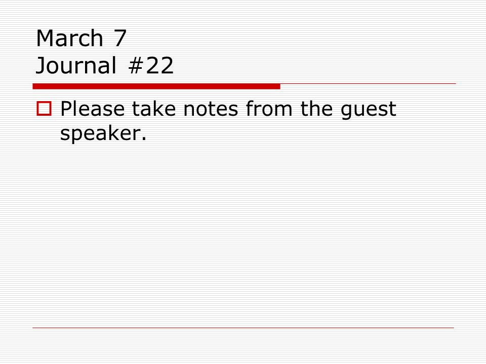 March 7 Journal #22 Please take notes from the guest speaker.