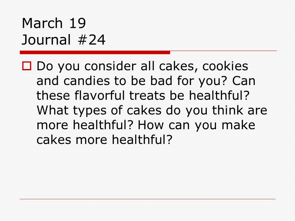 March 19 Journal #24 Do you consider all cakes, cookies and candies to be bad for you? Can these flavorful treats be healthful? What types of cakes do