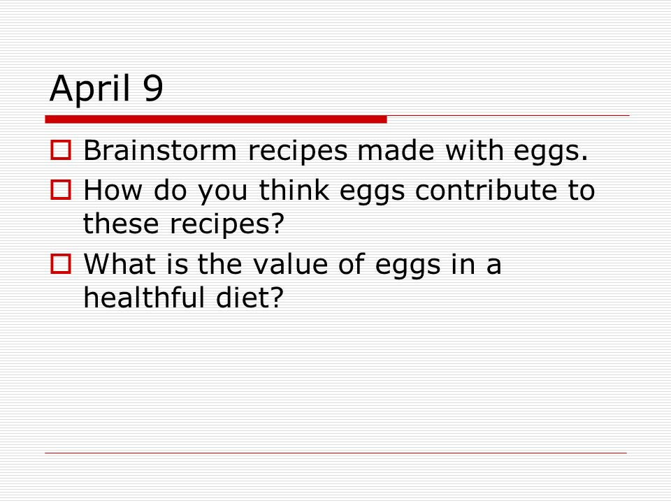 April 9 Brainstorm recipes made with eggs. How do you think eggs contribute to these recipes? What is the value of eggs in a healthful diet?