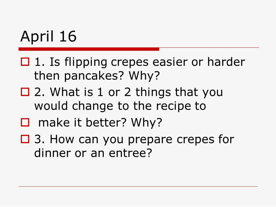 April 16 1. Is flipping crepes easier or harder then pancakes? Why? 2. What is 1 or 2 things that you would change to the recipe to make it better? Wh