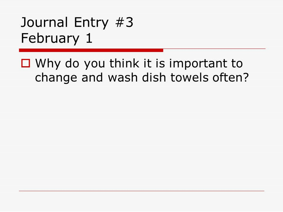 Journal Entry #3 February 1 Why do you think it is important to change and wash dish towels often?
