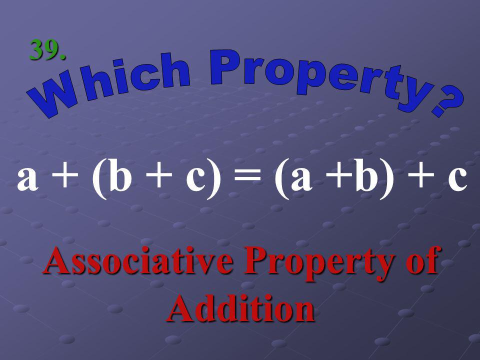a(b + c) = ab + ac Distributive Property 38.