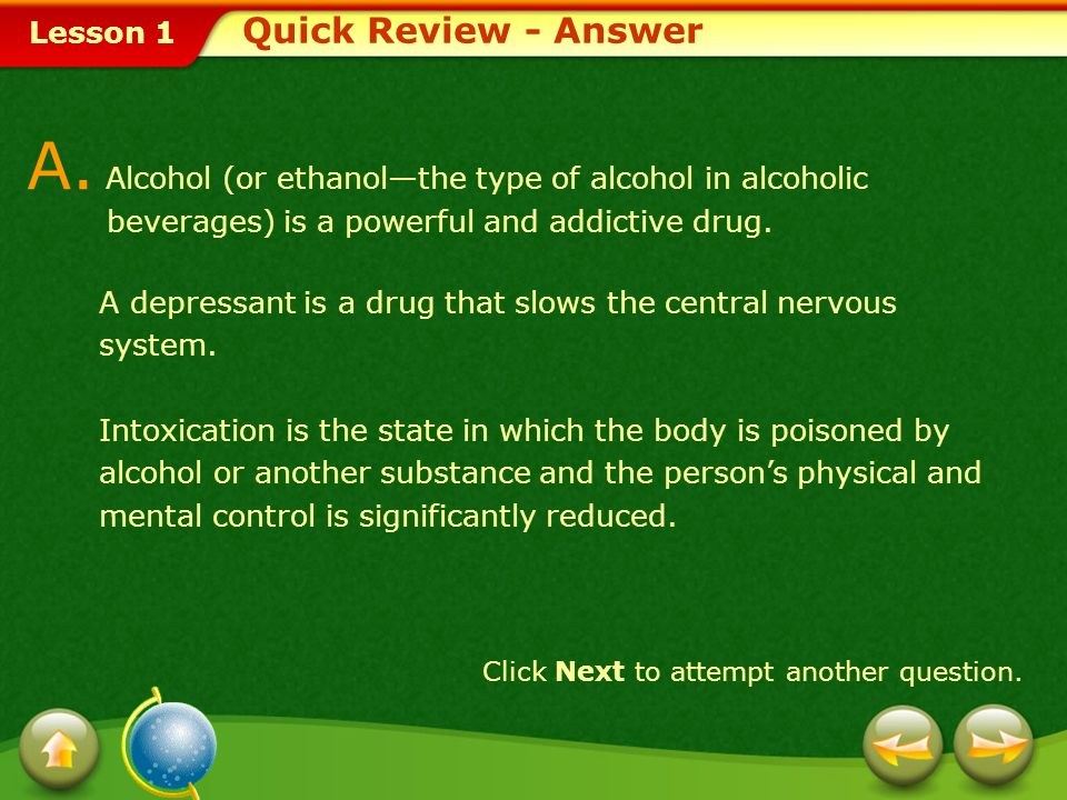 Lesson 1 Provide a short answer to the question given below. Click Next to view the answer. Quick Review Q. Define the terms alcohol, depressant, and
