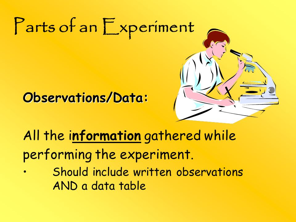 Observations/Data: All the information gathered while performing the experiment. Should include written observations AND a data table Parts of an Expe