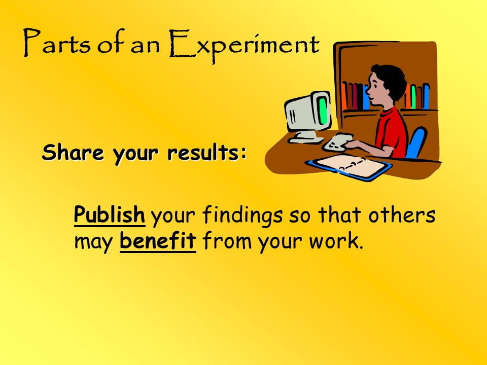 Share your results: Publish your findings so that others may benefit from your work. Parts of an Experiment