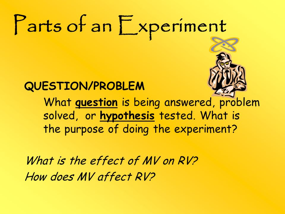 Parts of an Experiment QUESTION/PROBLEM What question is being answered, problem solved, or hypothesis tested. What is the purpose of doing the experi