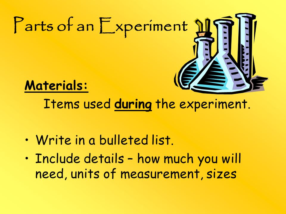 Materials: Items used during the experiment. Write in a bulleted list. Include details – how much you will need, units of measurement, sizes Parts of