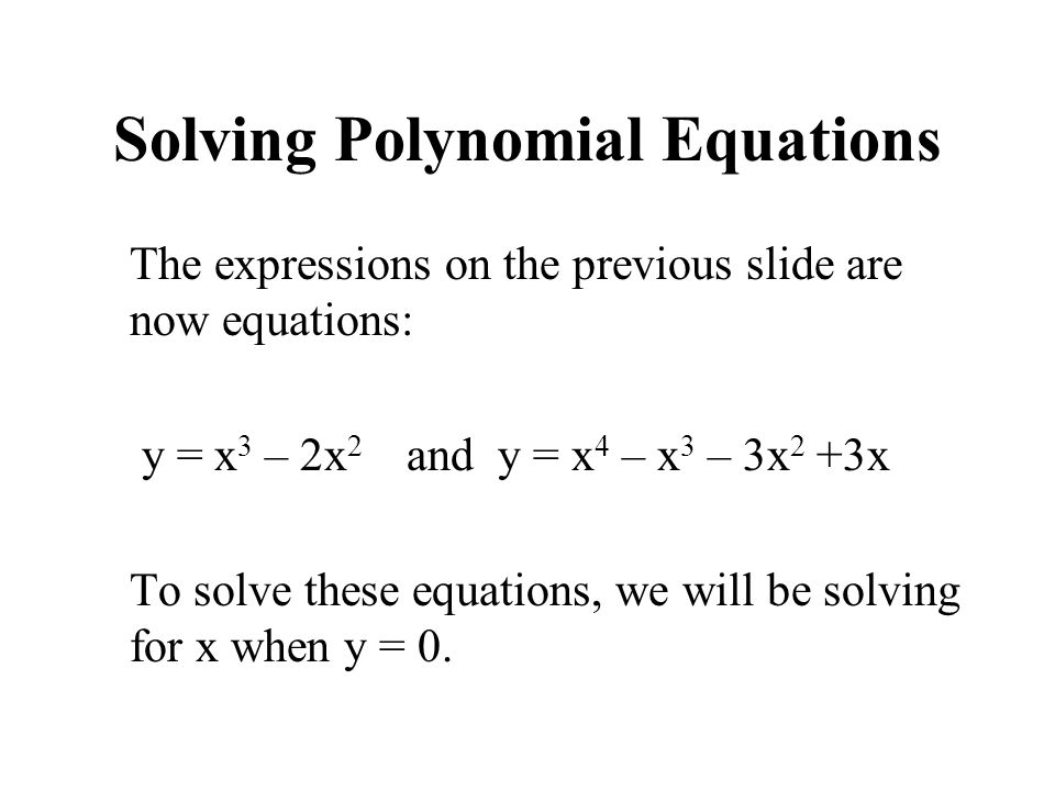 Solving Polynomial Equations The expressions on the previous slide are now equations: y = x 3 – 2x 2 and y = x 4 – x 3 – 3x 2 +3x To solve these equat