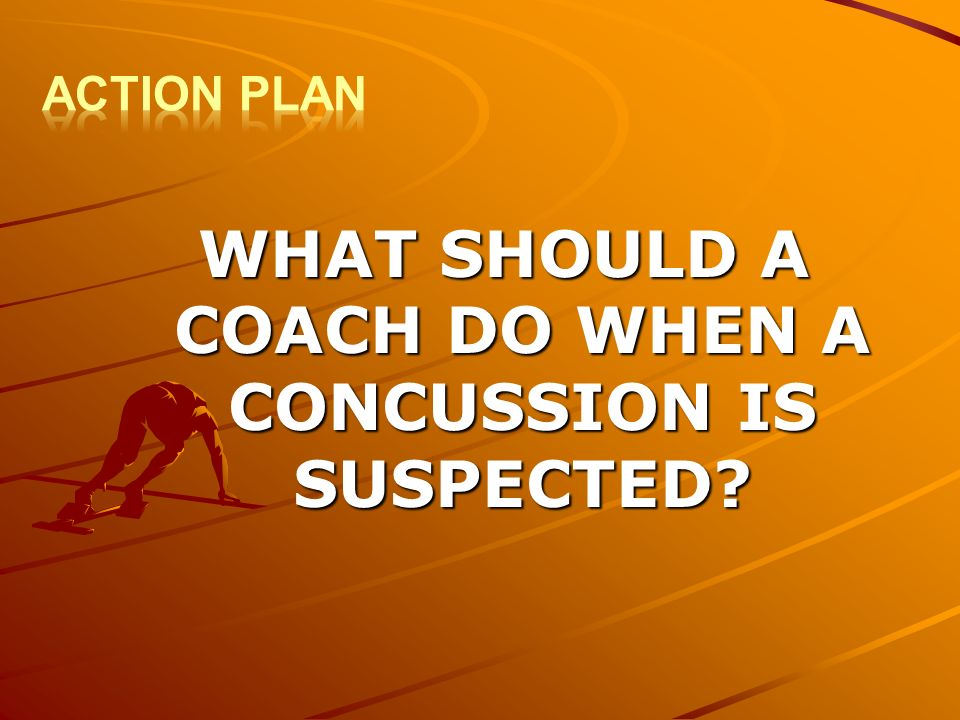 WHAT SHOULD A COACH DO WHEN A CONCUSSION IS SUSPECTED?