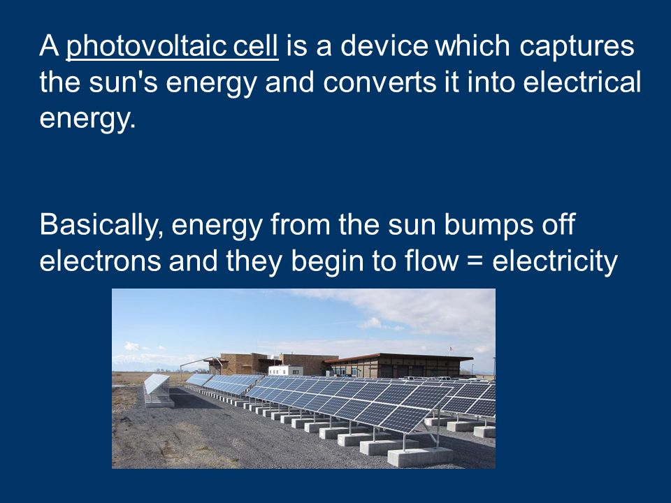 A photovoltaic cell is a device which captures the sun s energy and converts it into electrical energy.