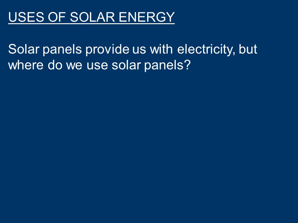 USES OF SOLAR ENERGY Solar panels provide us with electricity, but where do we use solar panels?