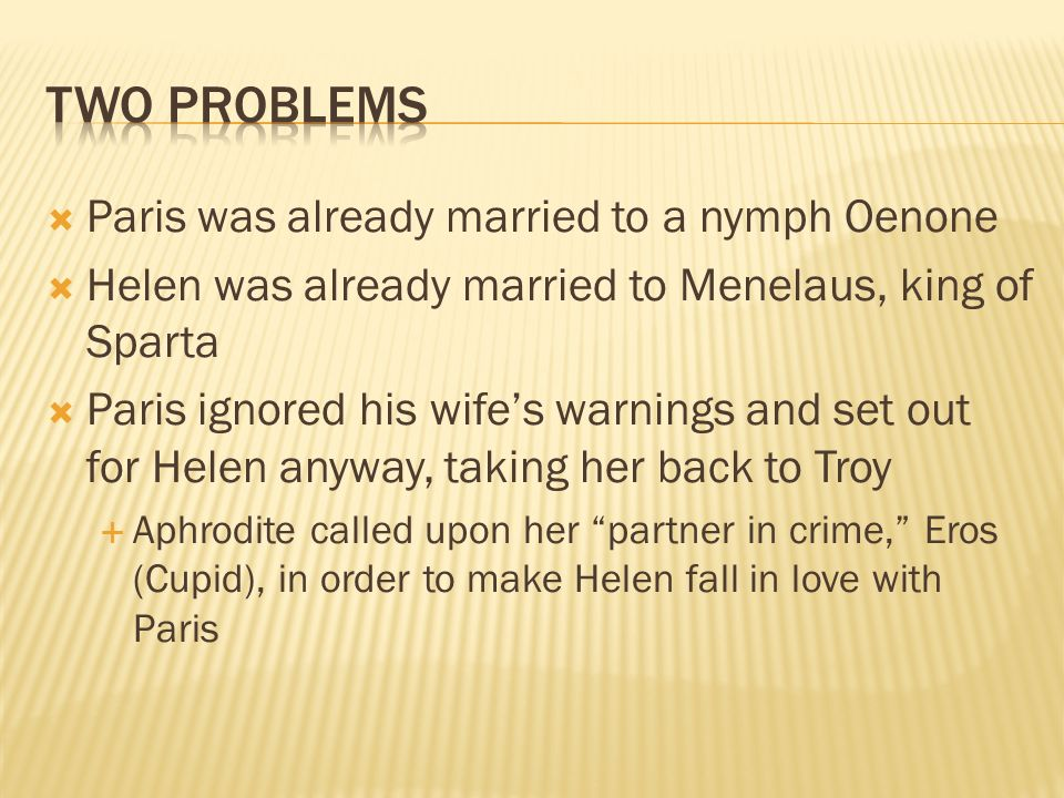 Paris was already married to a nymph Oenone Helen was already married to Menelaus, king of Sparta Paris ignored his wifes warnings and set out for Helen anyway, taking her back to Troy Aphrodite called upon her partner in crime, Eros (Cupid), in order to make Helen fall in love with Paris